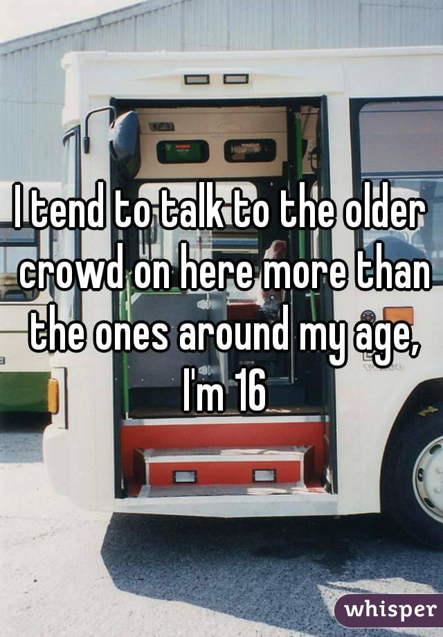 I tend to talk to the older crowd on here more than the ones around my age, I'm 16