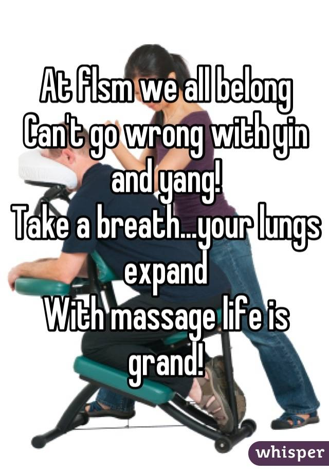 At flsm we all belong Can't go wrong with yin and yang! Take a breath...your lungs expand With massage life is grand!