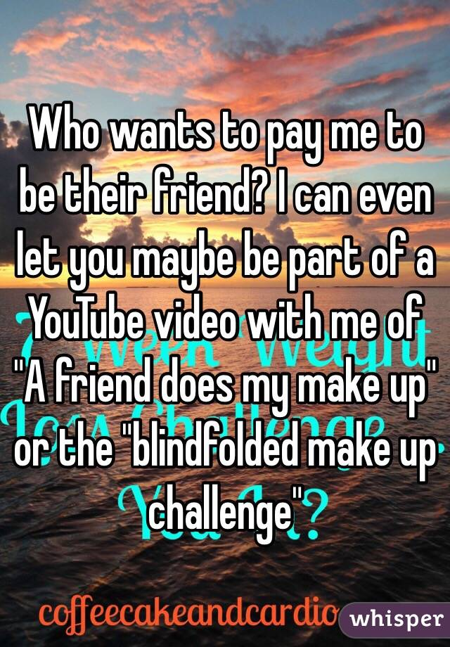 "Who wants to pay me to be their friend? I can even let you maybe be part of a YouTube video with me of ""A friend does my make up"" or the ""blindfolded make up challenge"""