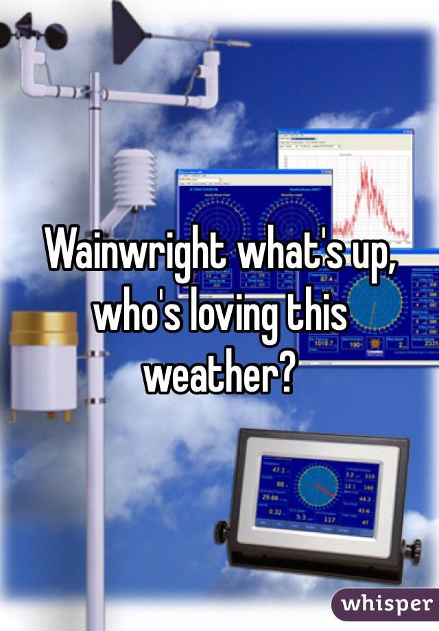 Wainwright what's up, who's loving this weather?