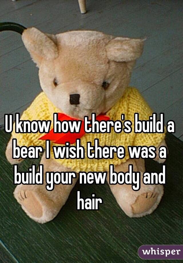 U know how there's build a bear I wish there was a build your new body and hair