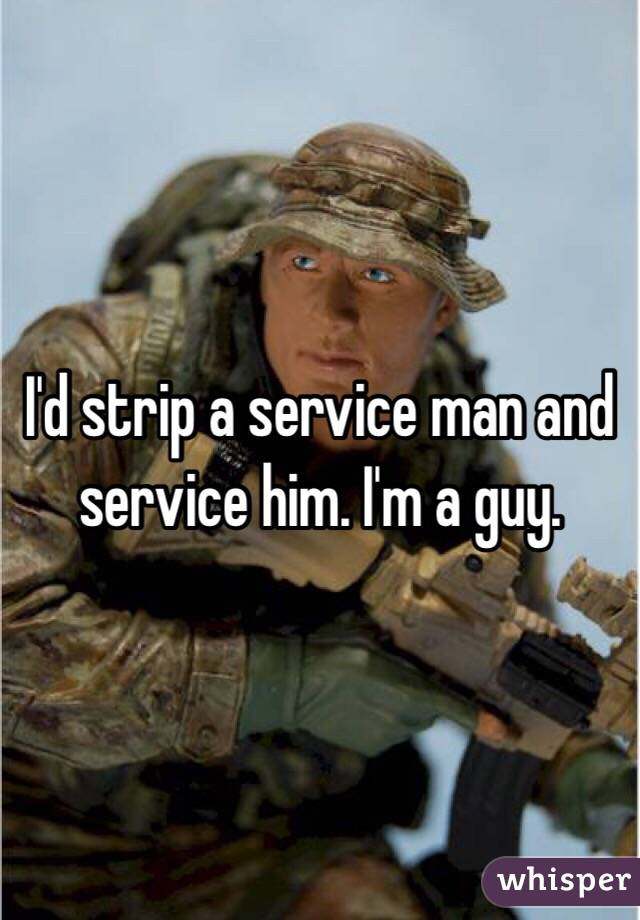 I'd strip a service man and service him. I'm a guy.