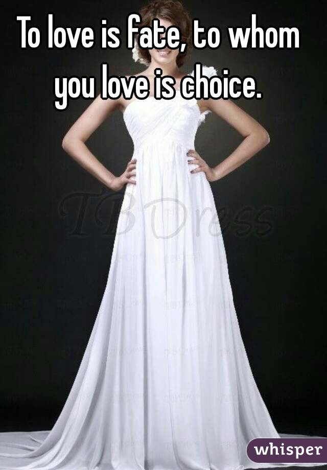 To love is fate, to whom you love is choice.