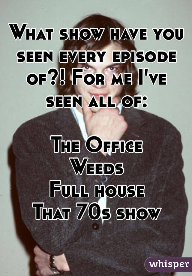 What show have you seen every episode of?! For me I've seen all of:   The Office Weeds Full house That 70s show