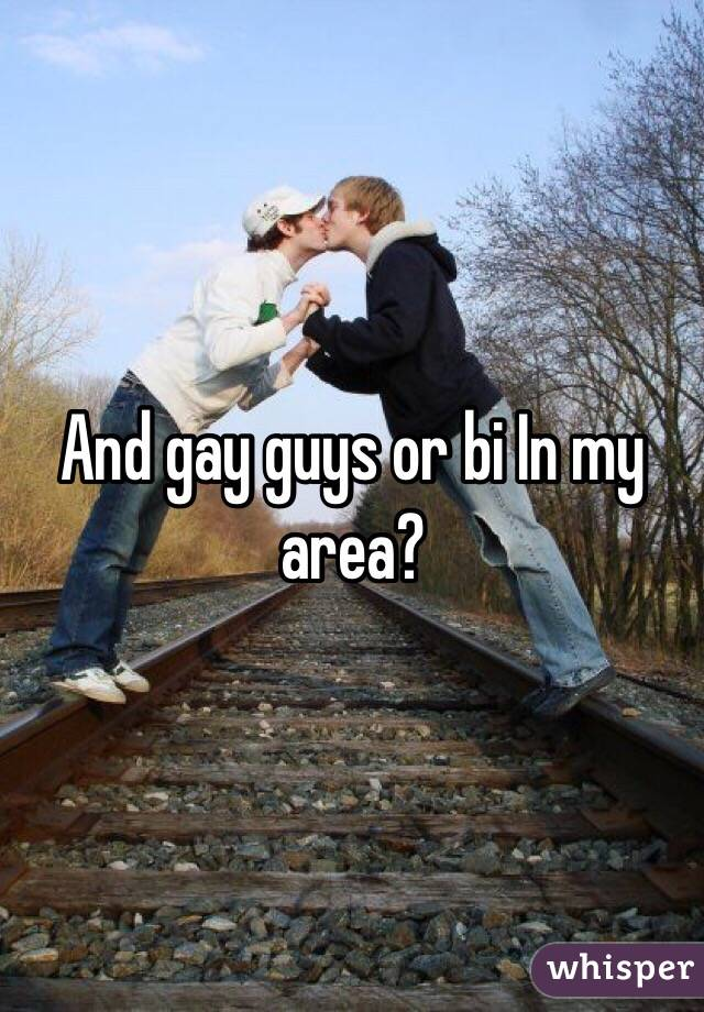 And gay guys or bi In my area?