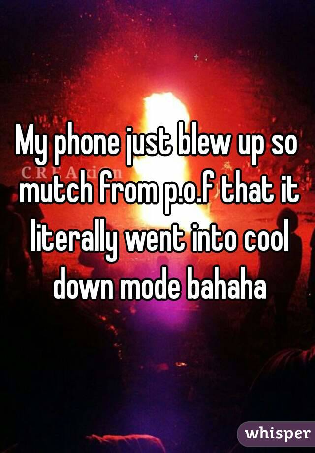 My phone just blew up so mutch from p.o.f that it literally went into cool down mode bahaha