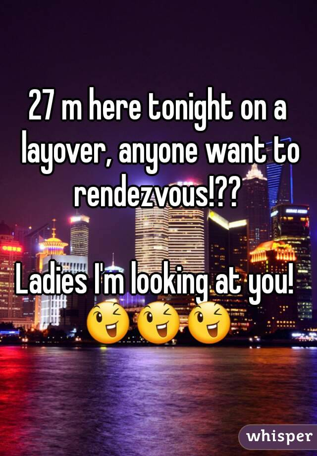 27 m here tonight on a layover, anyone want to rendezvous!??   Ladies I'm looking at you!  😉😉😉