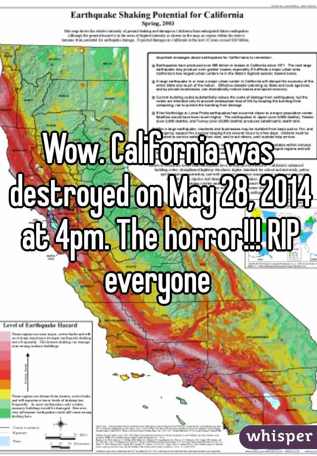 Wow. California was destroyed on May 28, 2014 at 4pm. The horror!!! RIP everyone