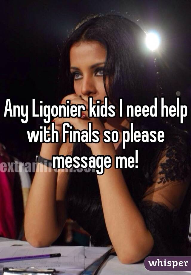 Any Ligonier kids I need help with finals so please message me!