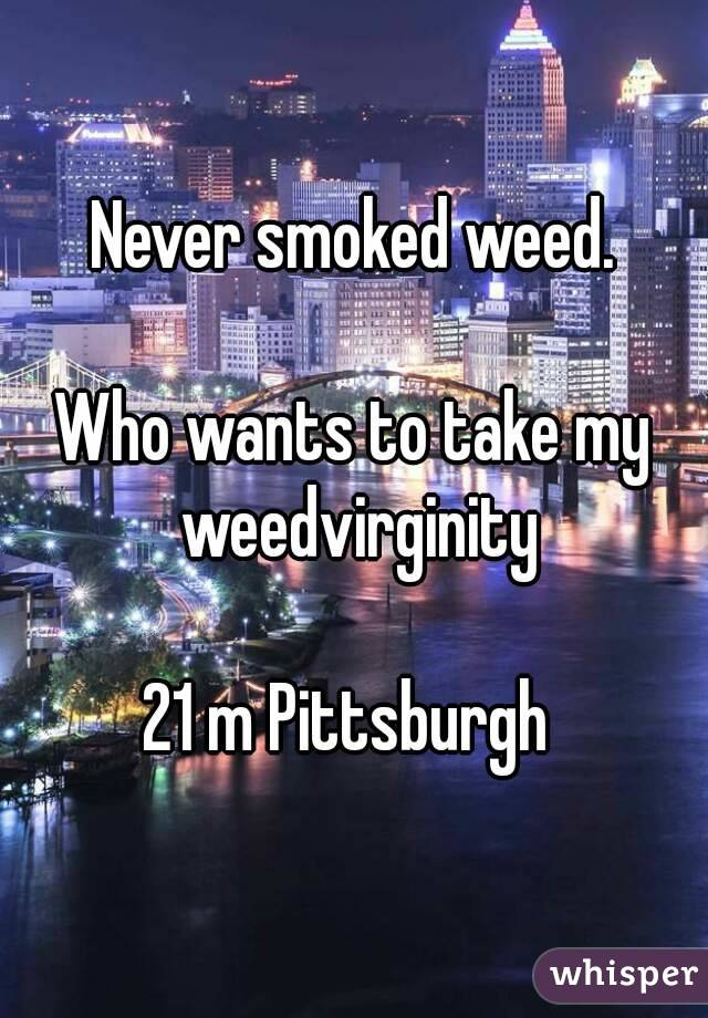 Never smoked weed.  Who wants to take my weedvirginity  21 m Pittsburgh