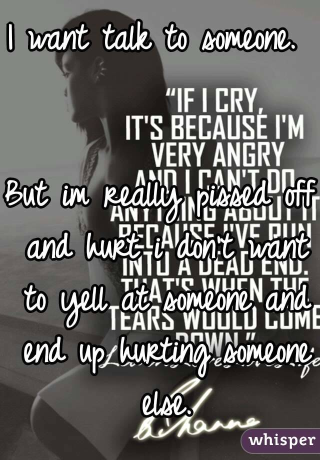 I want talk to someone.    But im really pissed off and hurt i don't want to yell at someone and end up hurting someone else.