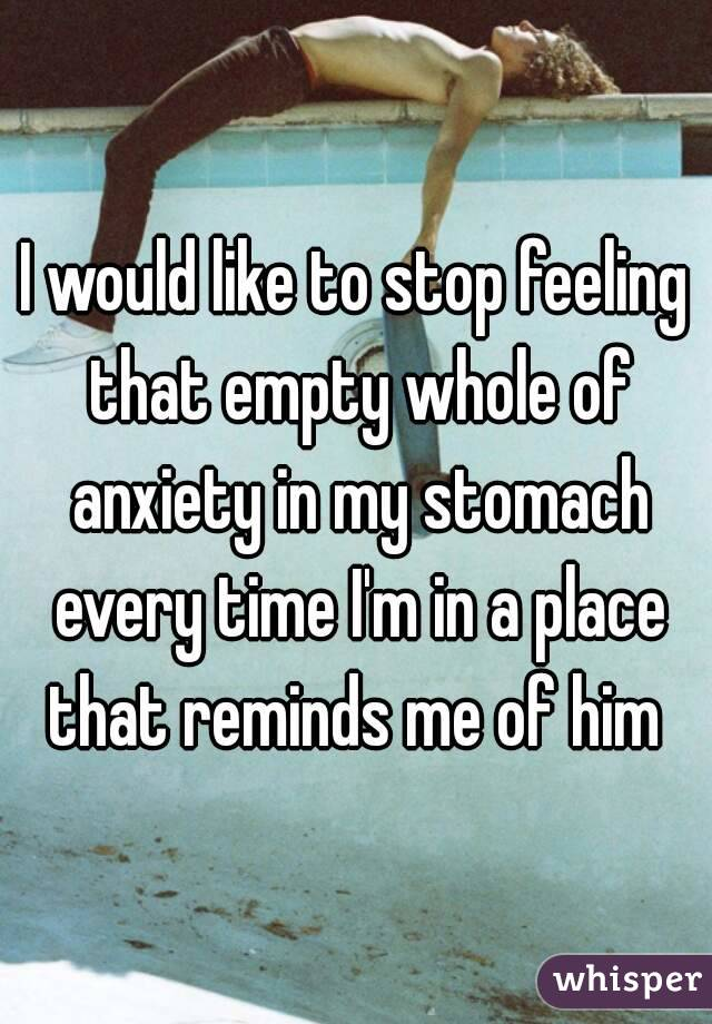 I would like to stop feeling that empty whole of anxiety in my stomach every time I'm in a place that reminds me of him