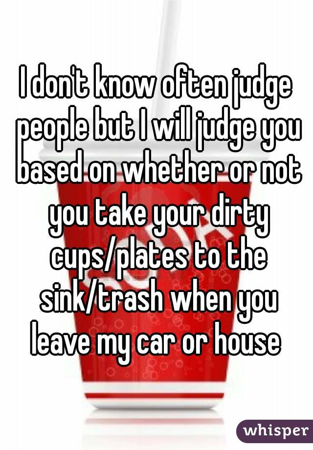I don't know often judge people but I will judge you based on whether or not you take your dirty cups/plates to the sink/trash when you leave my car or house