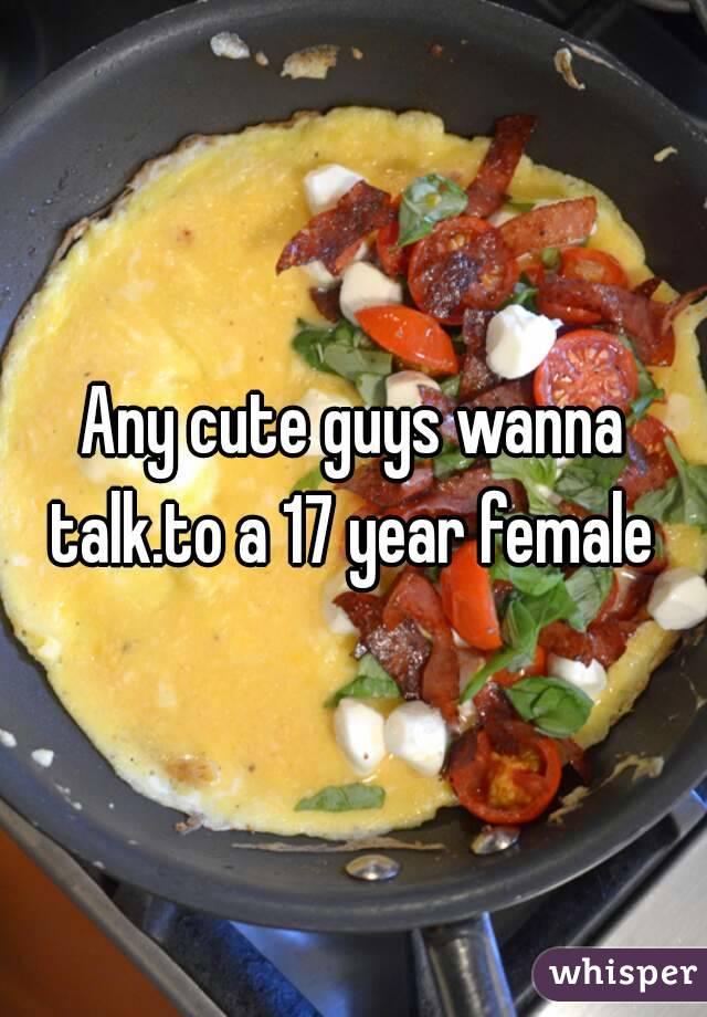 Any cute guys wanna talk.to a 17 year female