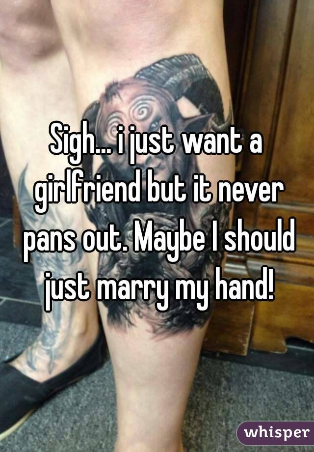 Sigh... i just want a girlfriend but it never pans out. Maybe I should just marry my hand!