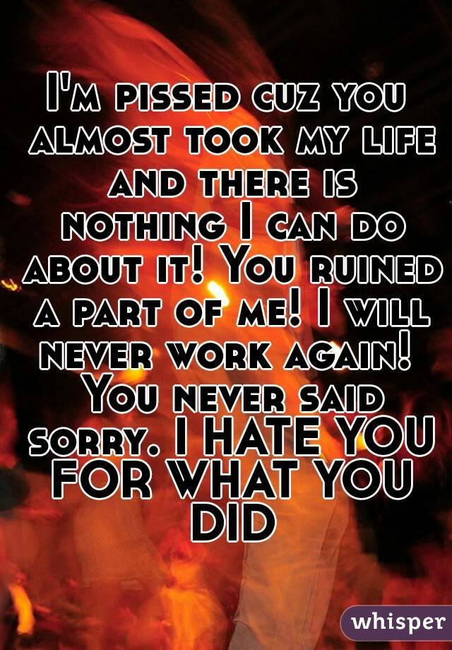 I'm pissed cuz you almost took my life and there is nothing I can do about it! You ruined a part of me! I will never work again!  You never said sorry. I HATE YOU FOR WHAT YOU DID