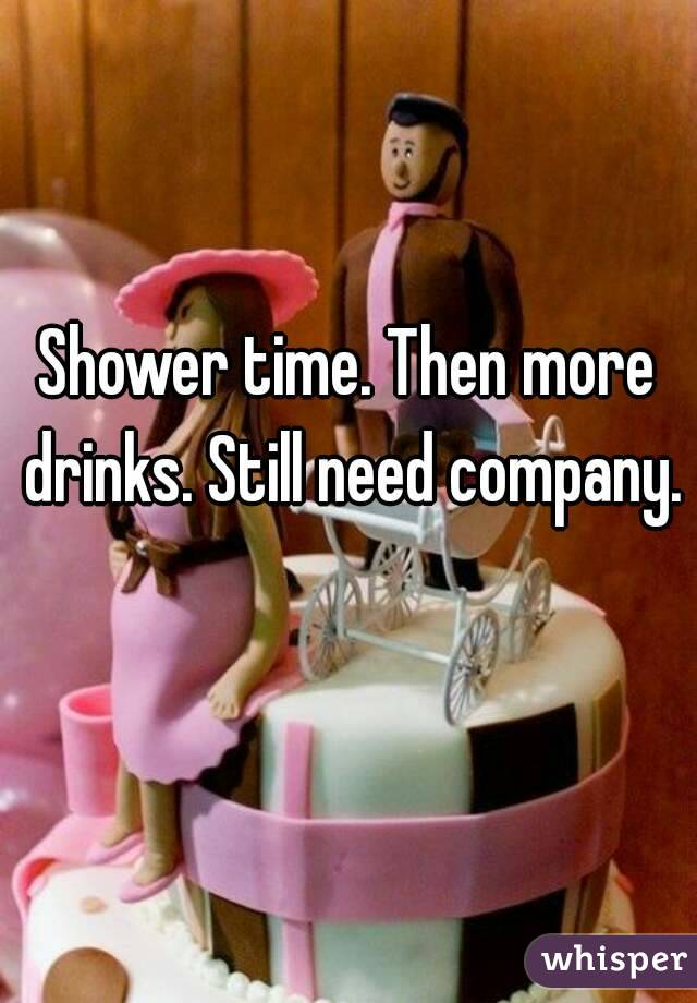 Shower time. Then more drinks. Still need company.