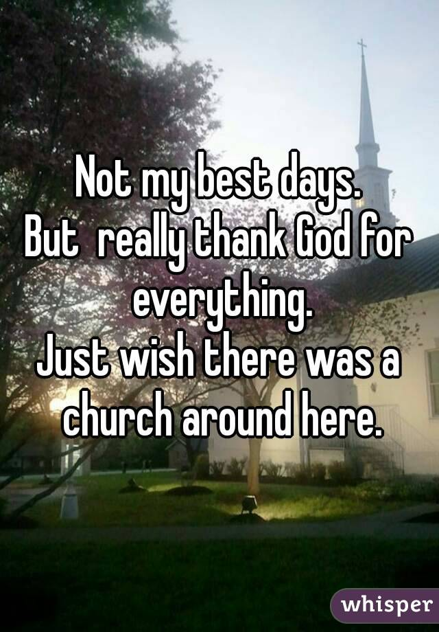 Not my best days. But  really thank God for everything. Just wish there was a church around here.