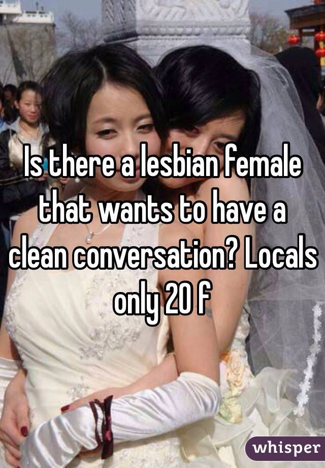 Is there a lesbian female that wants to have a clean conversation? Locals only 20 f