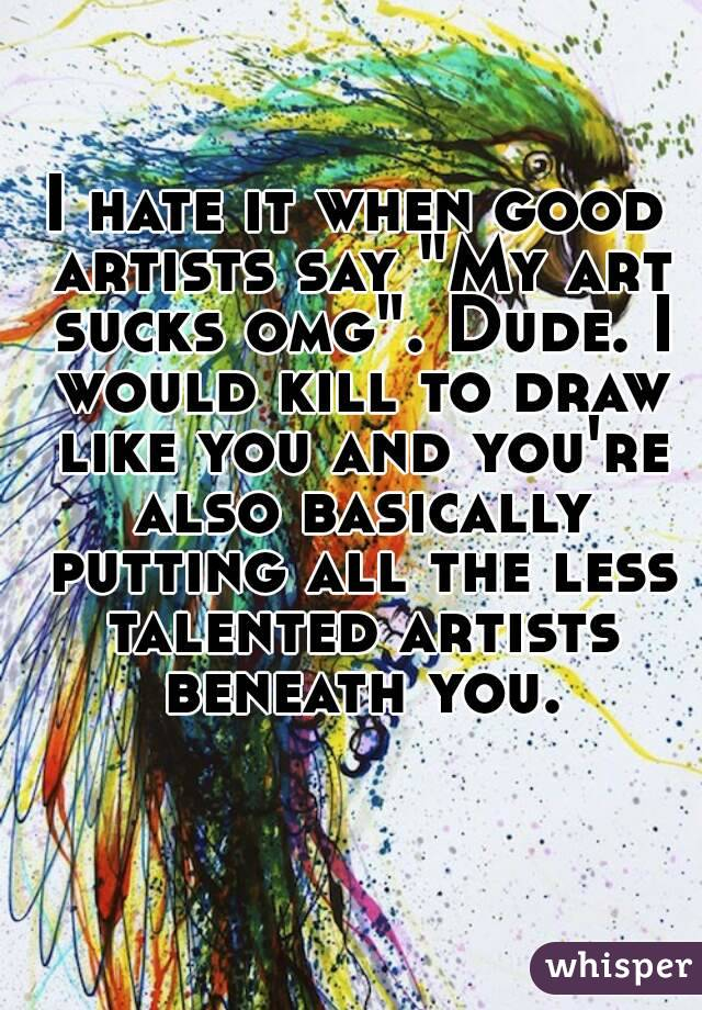 "I hate it when good artists say ""My art sucks omg"". Dude. I would kill to draw like you and you're also basically putting all the less talented artists beneath you."