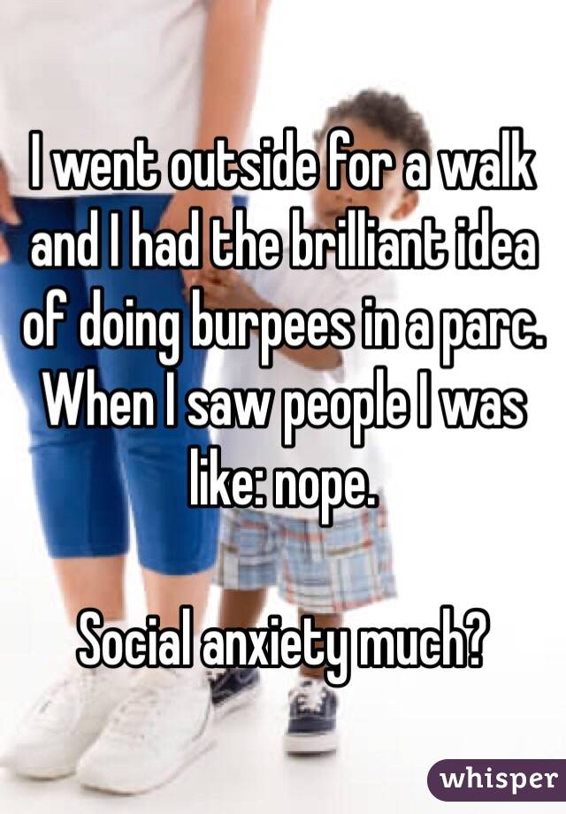 I went outside for a walk and I had the brilliant idea of doing burpees in a parc. When I saw people I was like: nope.  Social anxiety much?