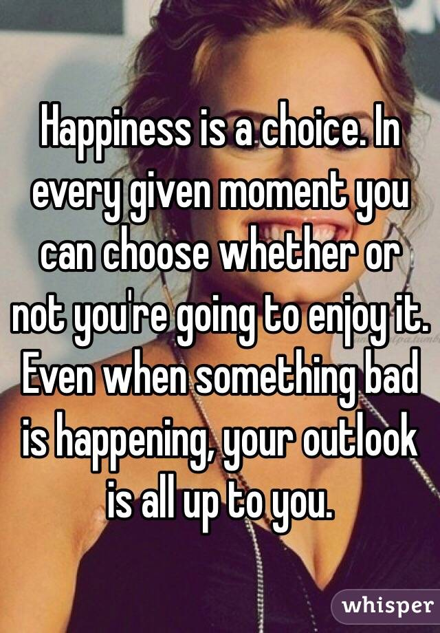 Happiness is a choice. In every given moment you can choose whether or not you're going to enjoy it. Even when something bad is happening, your outlook is all up to you.