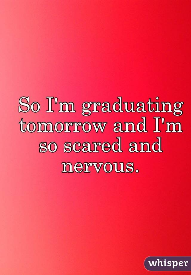 So I'm graduating tomorrow and I'm so scared and nervous.