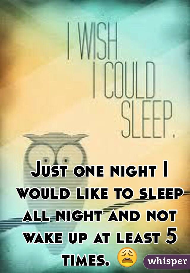 Just one night I would like to sleep all night and not wake up at least 5 times. 😩