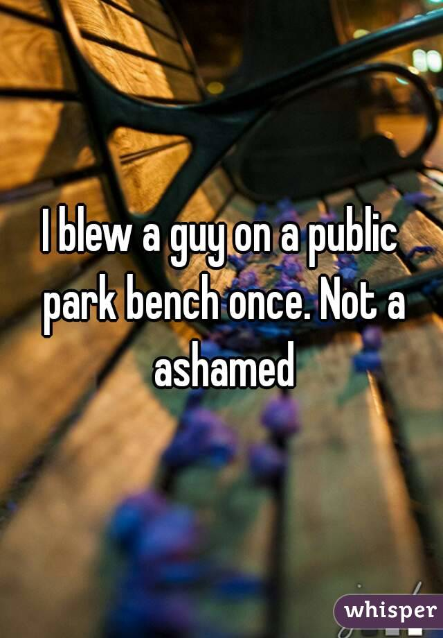 I blew a guy on a public park bench once. Not a ashamed