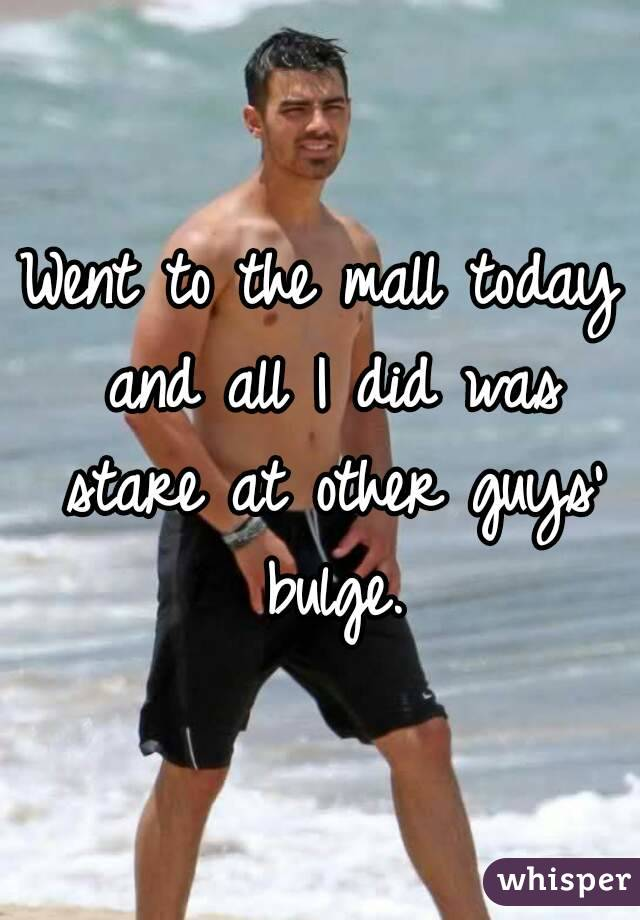 Went to the mall today and all I did was stare at other guys' bulge.