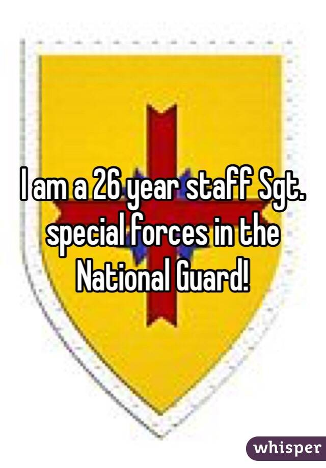 I am a 26 year staff Sgt. special forces in the National Guard!