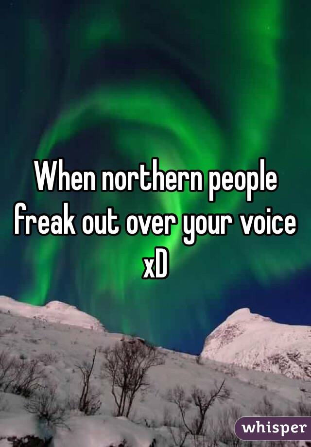 When northern people freak out over your voice xD