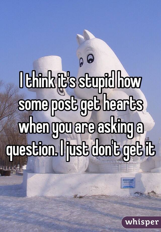 I think it's stupid how some post get hearts when you are asking a question. I just don't get it