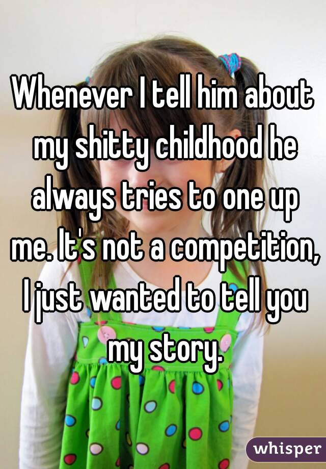 Whenever I tell him about my shitty childhood he always tries to one up me. It's not a competition, I just wanted to tell you my story.