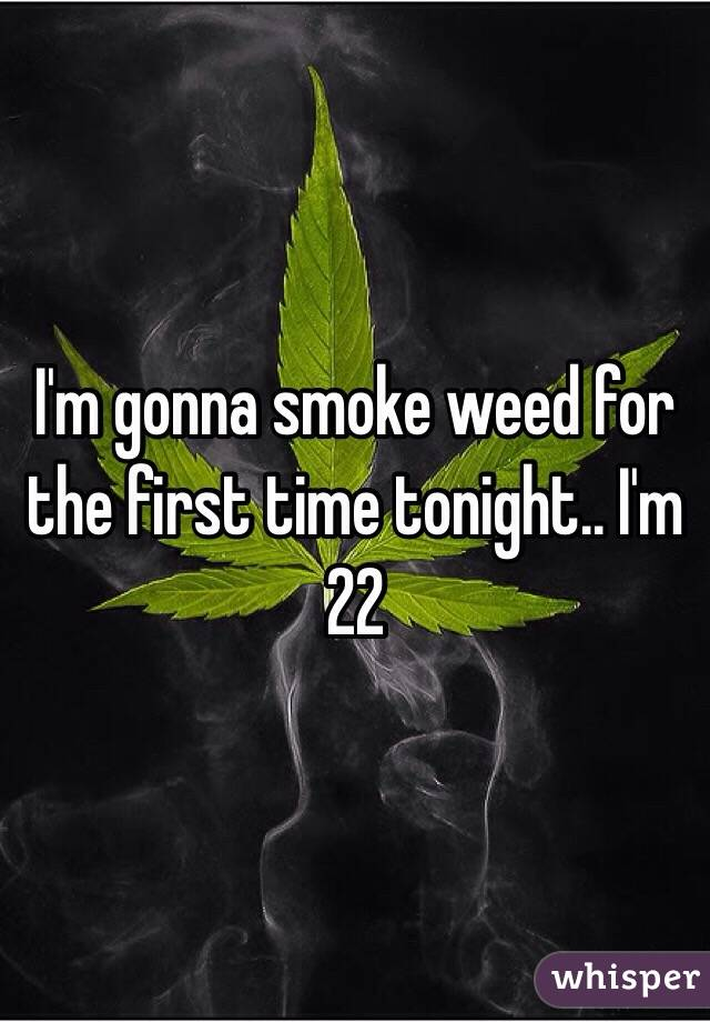 I'm gonna smoke weed for the first time tonight.. I'm 22
