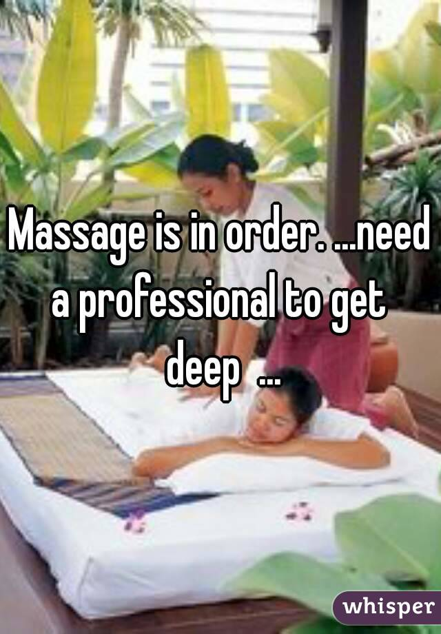 Massage is in order. ...need a professional to get  deep  ...