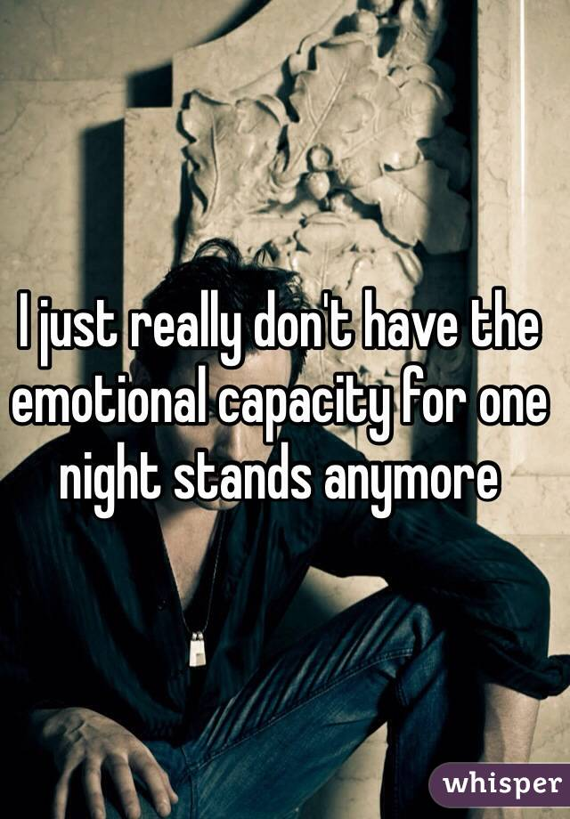 I just really don't have the emotional capacity for one night stands anymore