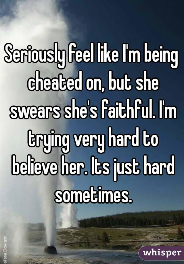 Seriously feel like I'm being cheated on, but she swears she's faithful. I'm trying very hard to believe her. Its just hard sometimes.