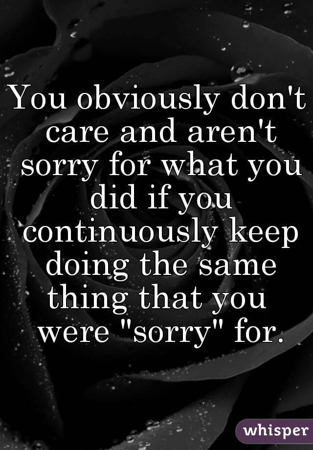 """You obviously don't care and aren't sorry for what you did if you continuously keep doing the same thing that you  were """"sorry"""" for."""