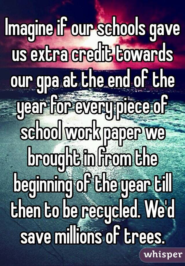 Imagine if our schools gave us extra credit towards our gpa at the end of the year for every piece of school work paper we brought in from the beginning of the year till then to be recycled. We'd save millions of trees.