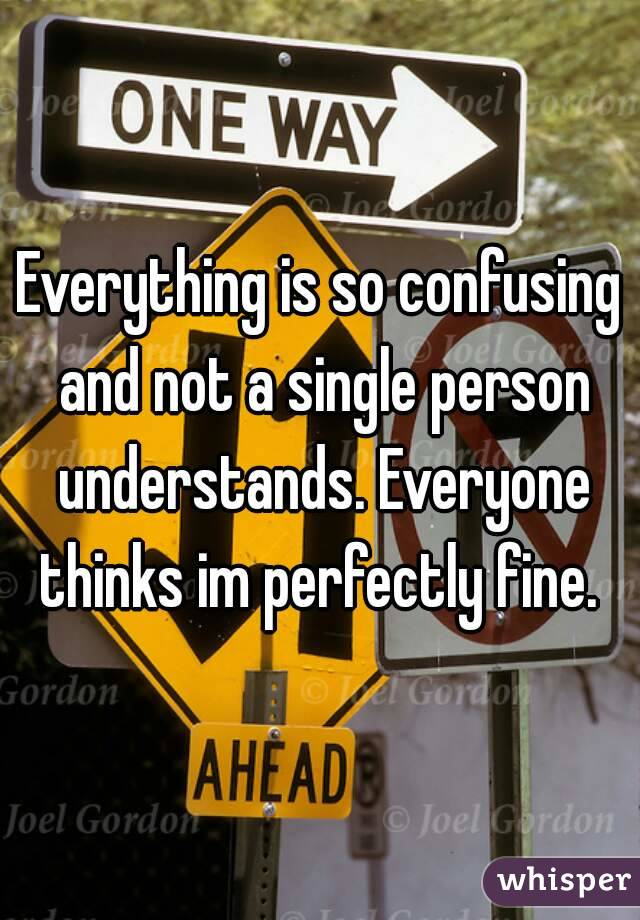 Everything is so confusing and not a single person understands. Everyone thinks im perfectly fine.