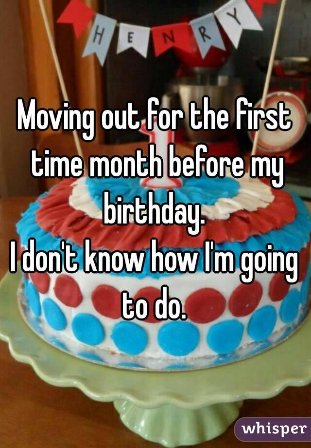 Moving out for the first time month before my birthday.  I don't know how I'm going to do.