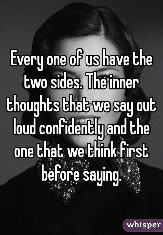 Every one of us have the two sides. The inner thoughts that we say out loud confidently and the one that we think first before saying.
