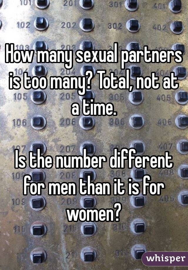 How many sexual partners is too many? Total, not at a time.   Is the number different for men than it is for women?