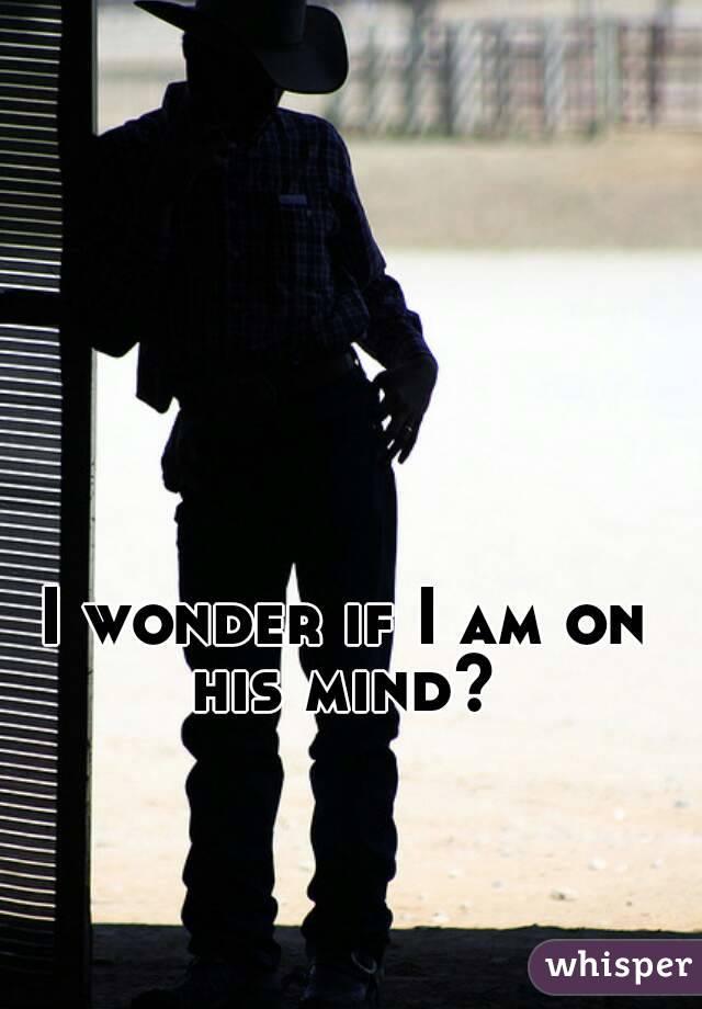 I wonder if I am on his mind?