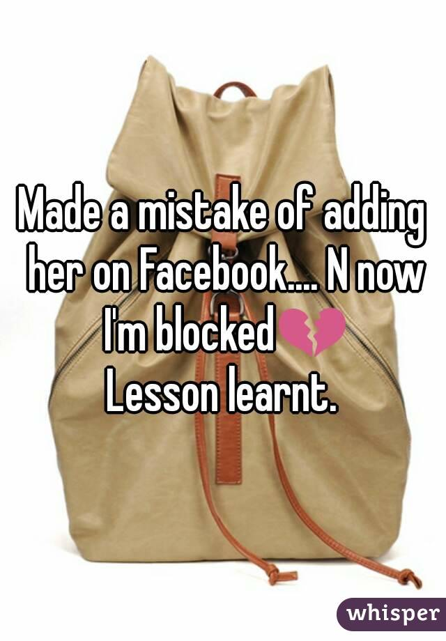 Made a mistake of adding her on Facebook.... N now I'm blocked💔 Lesson learnt.