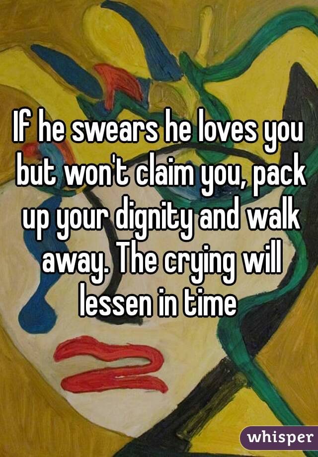 If he swears he loves you but won't claim you, pack up your dignity and walk away. The crying will lessen in time