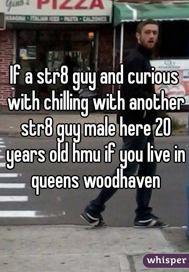 If a str8 guy and curious with chilling with another str8 guy male here 20 years old hmu if you live in queens woodhaven