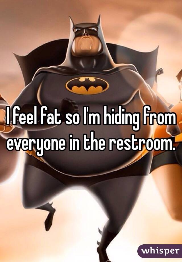 I feel fat so I'm hiding from everyone in the restroom.
