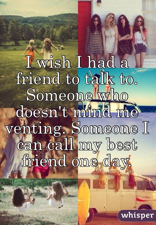 I wish I had a friend to talk to. Someone who doesn't mind me venting. Someone I can call my best friend one day.